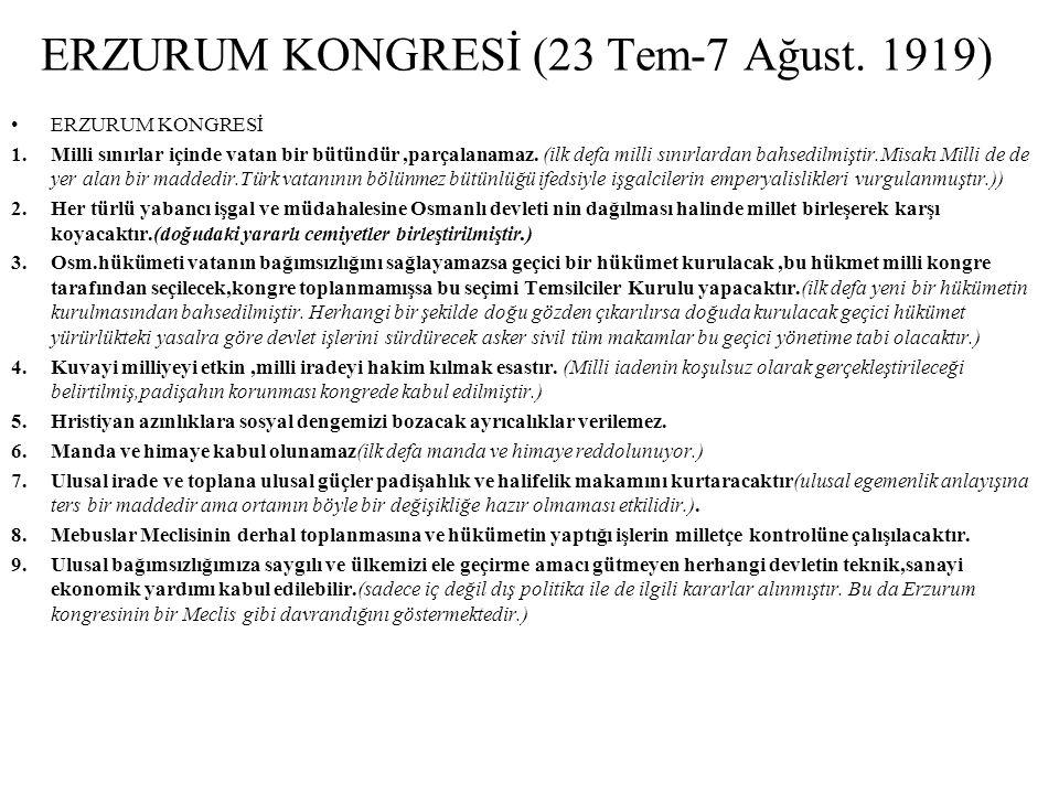 SİVAS KONGRESİ (4-11 Eylül 1919) SİVAS KONGRESİ 1.Erzurum kongresi karaları bazı ilave değişikliklerle kabul edilmiştir.(erzurum Kongresi ulusallaştırılmıştır.) 2.Tüm ulusal cemiyetler Anadolu ve Rumeli Müdafa-i Hukuk Cemiyeti adı altında birleştirilmiştir.(Yönetim tek elde toplanmıştır.) 3.ABD ve İngiltere'nin mandaterliği reddedilmiştir.(38 üyenin 25'i manda yönetimini istemiş ve çok tartışmalar olmuştur.bir kez daha reddedilmiştir.) 4.Devletin ve milletin bağımsızlığı,vatanın bütünlüğü zedelenmemek kaydıyla herhangi bir devletten ekonomik yardım kabul alınabileceği kabul edilmiştir.