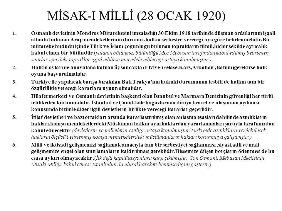 MİSAK-I MİLLİ (28 OCAK 1920) 1.Osmanlı devletinin Mondros Mütarekesini imzaladığı 30 Ekim 1918 tarihinde düşman ordularının işgali altında bulunan Arap memleketlerinin durumu,halkın serbestçe vereceği oya göre belirlenmelidir.Bu mütareke hududu içinde Türk ve İslam çoğunluğu bulunan toprakların tümü,hiçbir şekilde ayrıcalık kabul etmez bir bütündür.(vatanın bölünmez bütünlüğü Mec.Mebusan tarafından kabul edilmiş belirlenen sınırlar için deki topraklar işgal edilirse mücedele edileceği ortaya konulmuştur.) 2.Halkın oyları ile anavatana katılan üç sancakta (Elviye-i selase.Kars,Ardahan,Batum)gerekirse halk oyuna başvurulmalıdır.