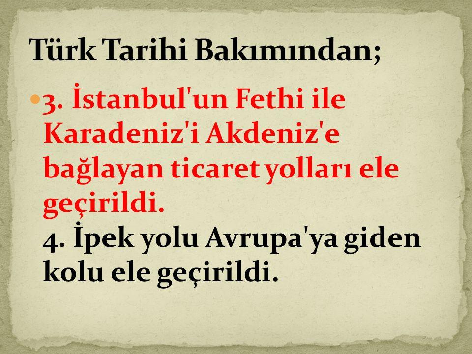 3.İstanbul un Fethi ile Karadeniz i Akdeniz e bağlayan ticaret yolları ele geçirildi.