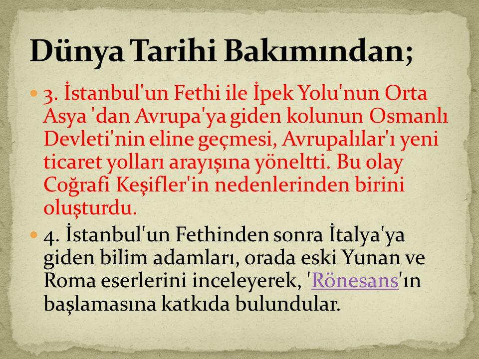 3. İstanbul'un Fethi ile İpek Yolu'nun Orta Asya 'dan Avrupa'ya giden kolunun Osmanlı Devleti'nin eline geçmesi, Avrupalılar'ı yeni ticaret yolları ar