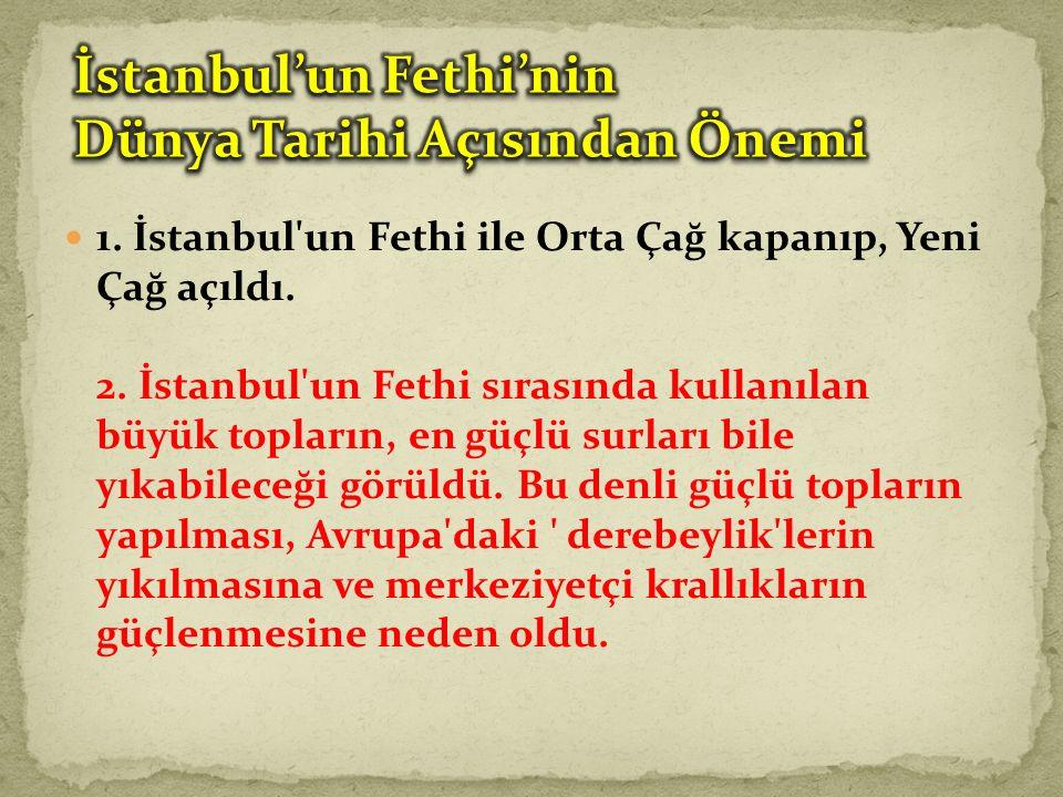 1.İstanbul un Fethi ile Orta Çağ kapanıp, Yeni Çağ açıldı.