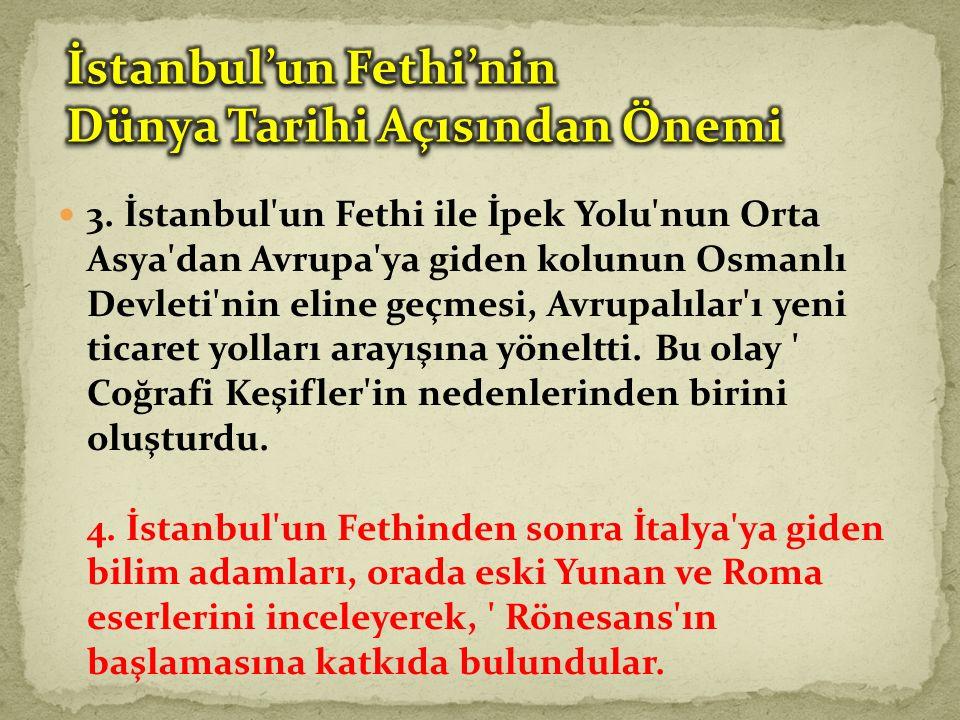 3. İstanbul'un Fethi ile İpek Yolu'nun Orta Asya'dan Avrupa'ya giden kolunun Osmanlı Devleti'nin eline geçmesi, Avrupalılar'ı yeni ticaret yolları ara