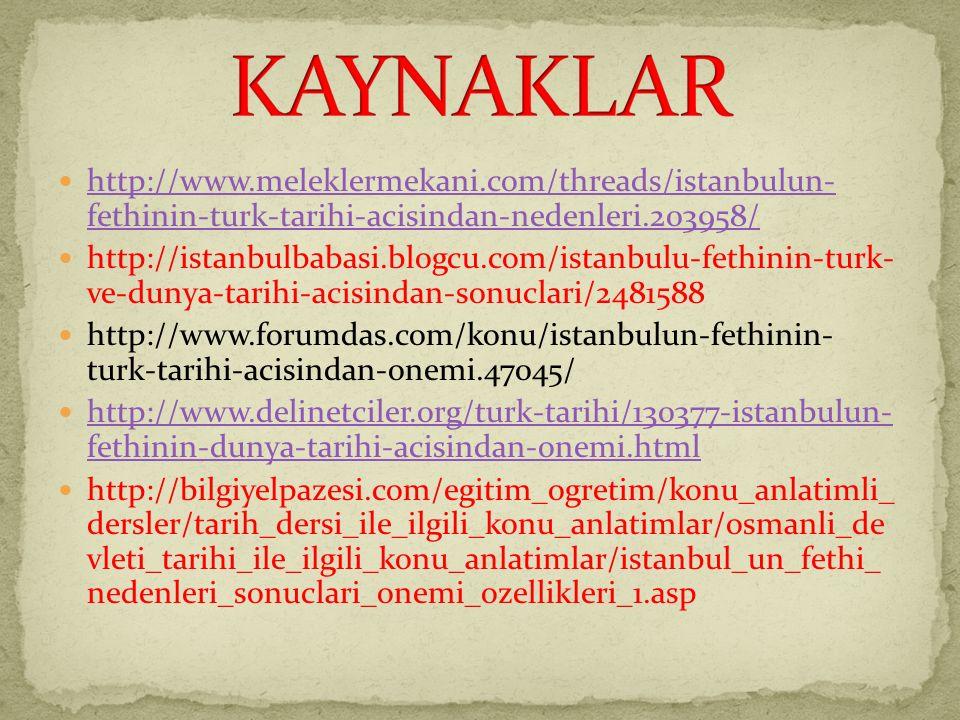 http://www.meleklermekani.com/threads/istanbulun- fethinin-turk-tarihi-acisindan-nedenleri.203958/ http://www.meleklermekani.com/threads/istanbulun- fethinin-turk-tarihi-acisindan-nedenleri.203958/ http://istanbulbabasi.blogcu.com/istanbulu-fethinin-turk- ve-dunya-tarihi-acisindan-sonuclari/2481588 http://www.forumdas.com/konu/istanbulun-fethinin- turk-tarihi-acisindan-onemi.47045/ http://www.delinetciler.org/turk-tarihi/130377-istanbulun- fethinin-dunya-tarihi-acisindan-onemi.html http://www.delinetciler.org/turk-tarihi/130377-istanbulun- fethinin-dunya-tarihi-acisindan-onemi.html http://bilgiyelpazesi.com/egitim_ogretim/konu_anlatimli_ dersler/tarih_dersi_ile_ilgili_konu_anlatimlar/osmanli_de vleti_tarihi_ile_ilgili_konu_anlatimlar/istanbul_un_fethi_ nedenleri_sonuclari_onemi_ozellikleri_1.asp