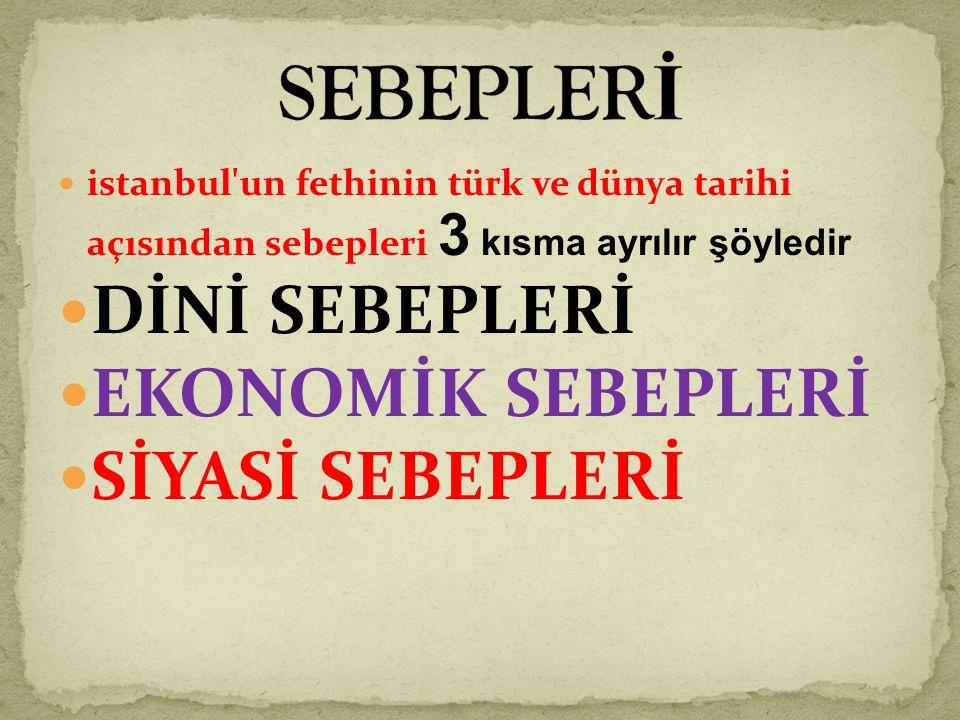 istanbul un fethinin türk ve dünya tarihi açısından sebepleri 3 kısma ayrılır şöyledir DİNİ SEBEPLERİ EKONOMİK SEBEPLERİ SİYASİ SEBEPLERİ