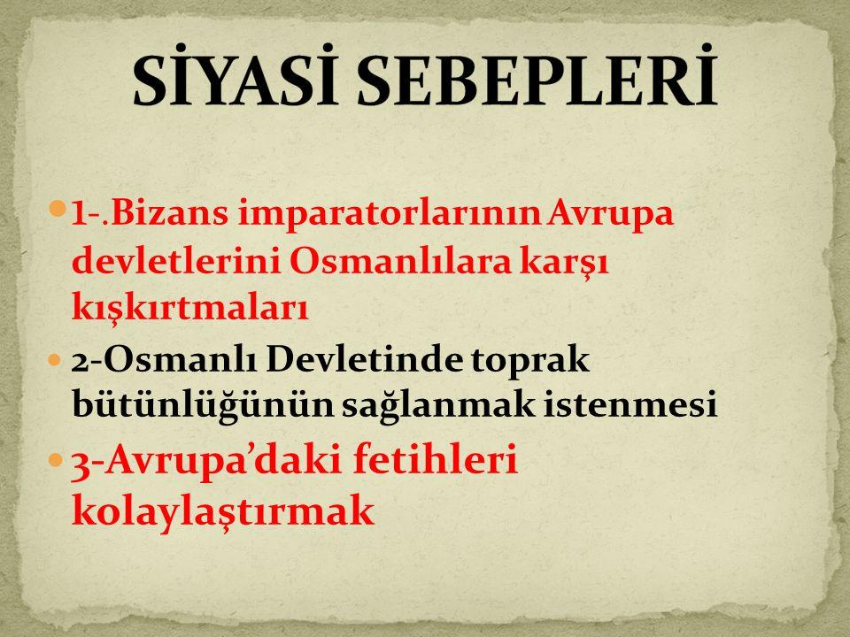 1 -.Bizans imparatorlarının Avrupa devletlerini Osmanlılara karşı kışkırtmaları 2-Osmanlı Devletinde toprak bütünlüğünün sağlanmak istenmesi 3-Avrupa'daki fetihleri kolaylaştırmak