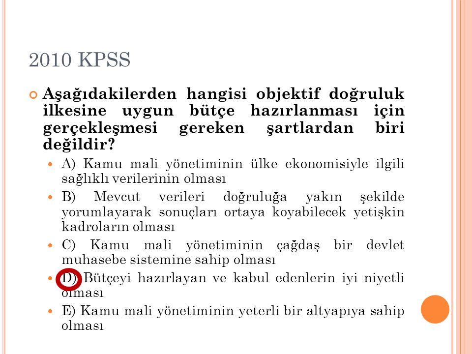 2010 KPSS Aşağıdakilerden hangisi objektif doğruluk ilkesine uygun bütçe hazırlanması için gerçekleşmesi gereken şartlardan biri değildir? A) Kamu mal