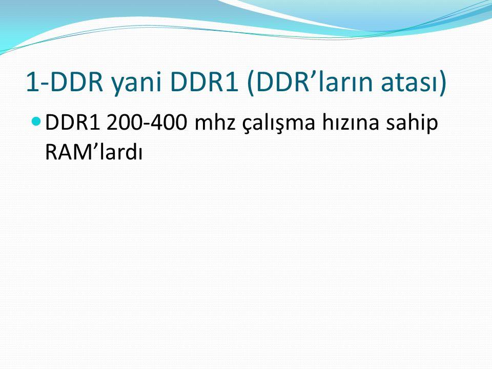 1-DDR yani DDR1 (DDR'ların atası) DDR1 200-400 mhz çalışma hızına sahip RAM'lardı