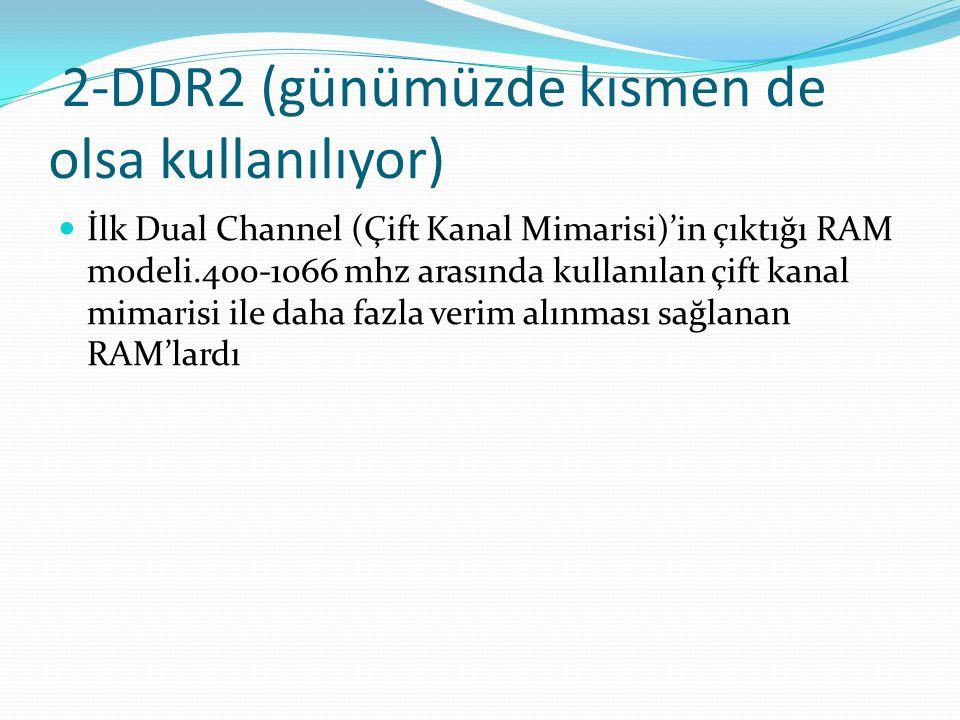 2-DDR2 (günümüzde kısmen de olsa kullanılıyor) İlk Dual Channel (Çift Kanal Mimarisi)'in çıktığı RAM modeli.400-1066 mhz arasında kullanılan çift kana