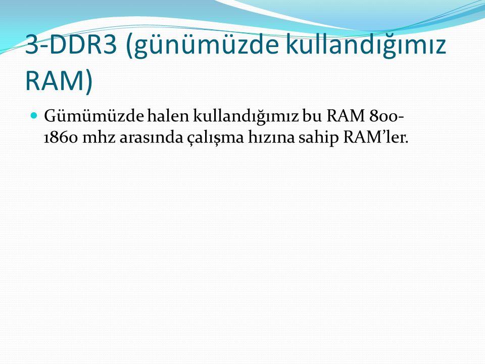 3-DDR3 (günümüzde kullandığımız RAM) Gümümüzde halen kullandığımız bu RAM 800- 1860 mhz arasında çalışma hızına sahip RAM'ler.