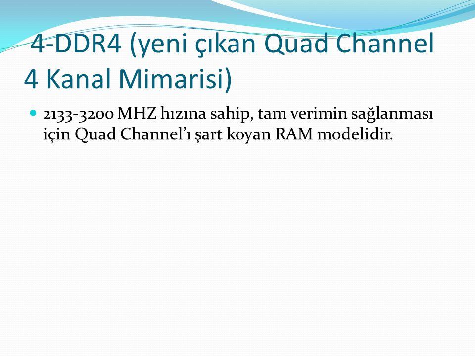 4-DDR4 (yeni çıkan Quad Channel 4 Kanal Mimarisi) 2133-3200 MHZ hızına sahip, tam verimin sağlanması için Quad Channel'ı şart koyan RAM modelidir.