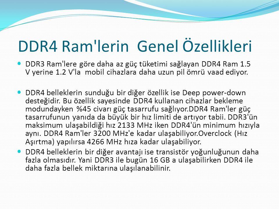 DDR4 Ram'lerin Genel Özellikleri DDR3 Ram'lere göre daha az güç tüketimi sağlayan DDR4 Ram 1.5 V yerine 1.2 V'la mobil cihazlara daha uzun pil ömrü va