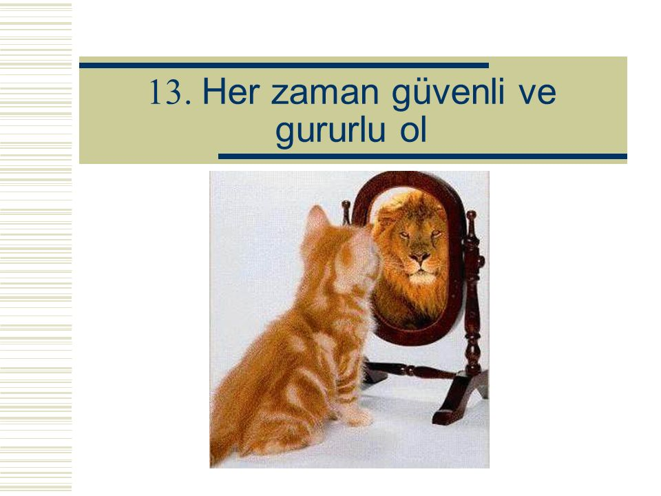 13. Her zaman güvenli ve gururlu ol