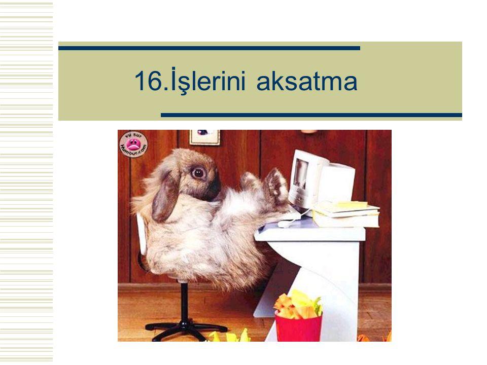 16.İşlerini aksatma