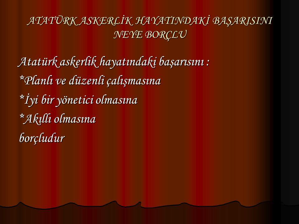 ATATÜRK ASKERLİK HAYATINDAKİ BAŞARISINI NEYE BORÇLU Atatürk askerlik hayatındaki başarısını : *Planlı ve düzenli çalışmasına *İyi bir yönetici olmasın