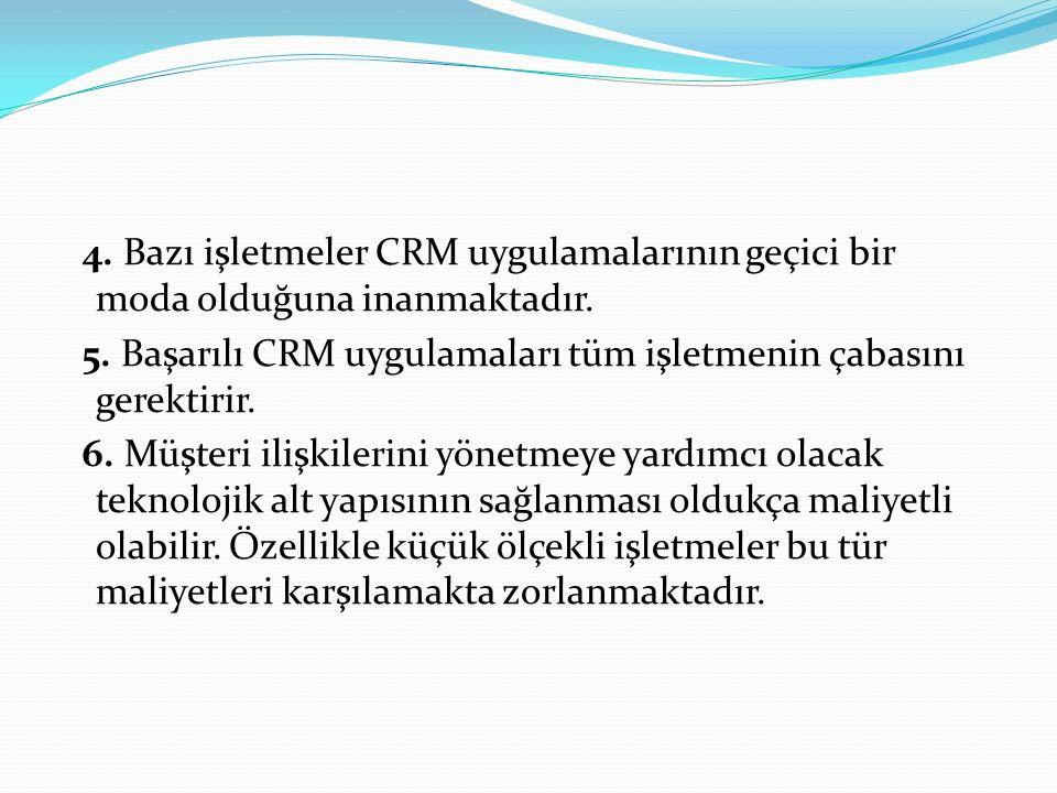 4. Bazı işletmeler CRM uygulamalarının geçici bir moda olduğuna inanmaktadır. 5. Başarılı CRM uygulamaları tüm işletmenin çabasını gerektirir. 6. Müşt