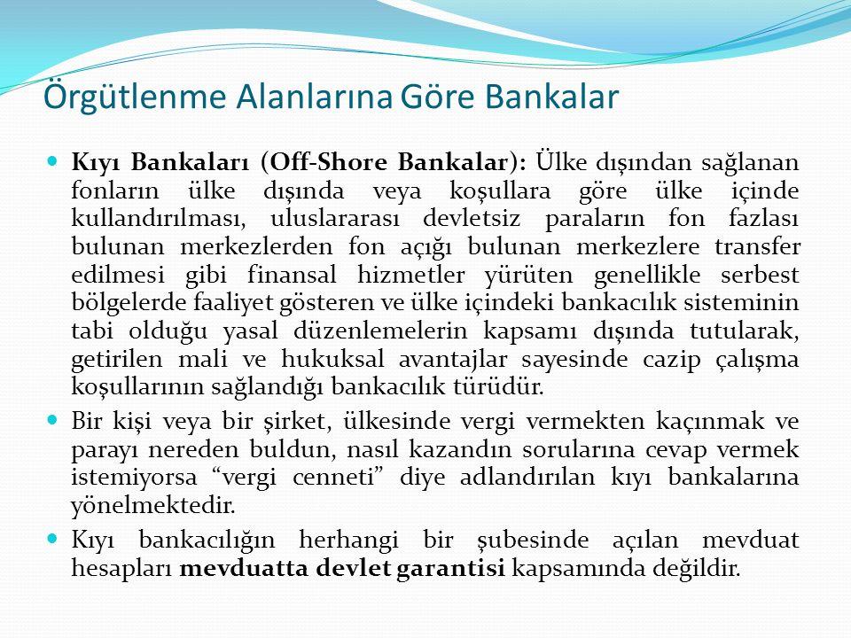 Örgütlenme Alanlarına Göre Bankalar Kıyı Bankaları (Off-Shore Bankalar): Ülke dışından sağlanan fonların ülke dışında veya koşullara göre ülke içinde