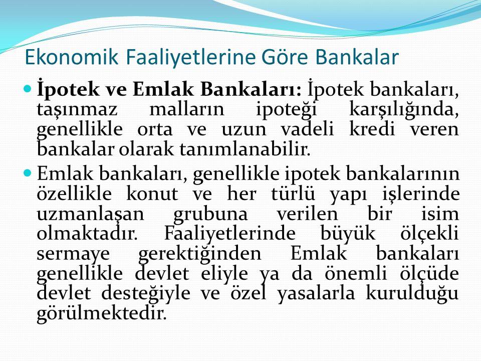 Ekonomik Faaliyetlerine Göre Bankalar İpotek ve Emlak Bankaları: İpotek bankaları, taşınmaz malların ipoteği karşılığında, genellikle orta ve uzun vad