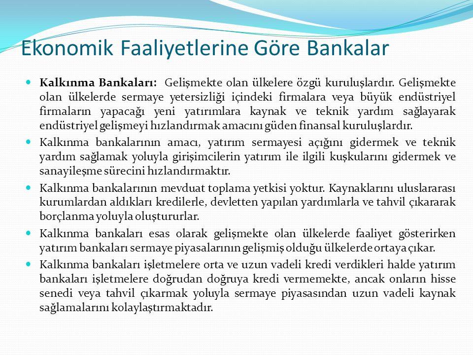 Ekonomik Faaliyetlerine Göre Bankalar Kalkınma Bankaları: Gelişmekte olan ülkelere özgü kuruluşlardır. Gelişmekte olan ülkelerde sermaye yetersizliği