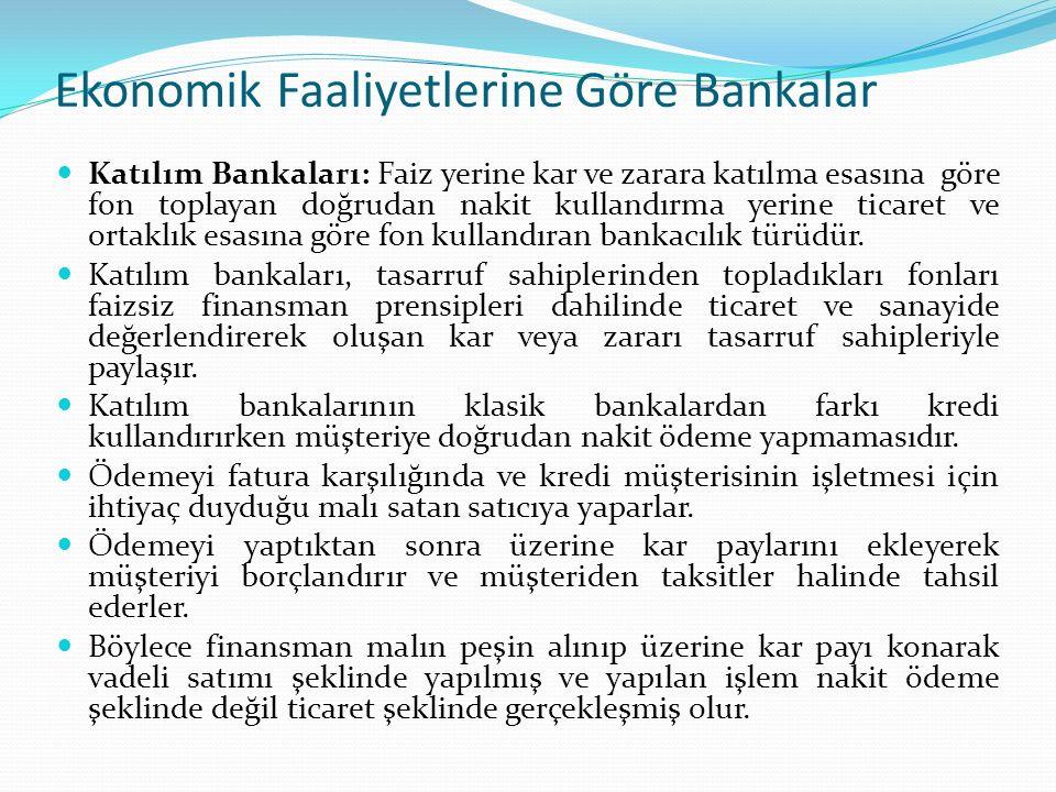 Ekonomik Faaliyetlerine Göre Bankalar Katılım Bankaları: Faiz yerine kar ve zarara katılma esasına göre fon toplayan doğrudan nakit kullandırma yerine ticaret ve ortaklık esasına göre fon kullandıran bankacılık türüdür.