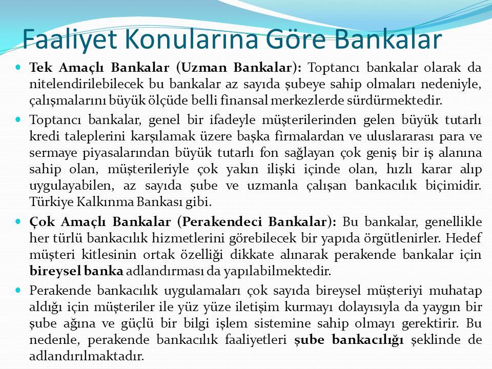 Faaliyet Konularına Göre Bankalar Tek Amaçlı Bankalar (Uzman Bankalar): Toptancı bankalar olarak da nitelendirilebilecek bu bankalar az sayıda şubeye sahip olmaları nedeniyle, çalışmalarını büyük ölçüde belli finansal merkezlerde sürdürmektedir.