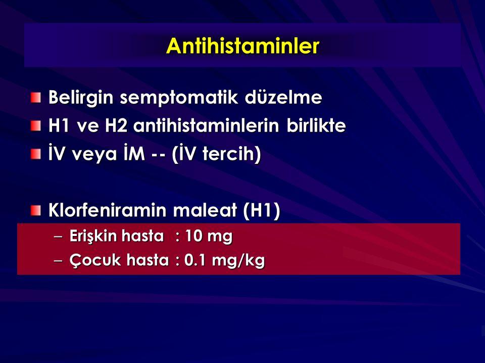 Antihistaminler Belirgin semptomatik düzelme H1 ve H2 antihistaminlerin birlikte İV veya İM -- (İV tercih) Klorfeniramin maleat (H1) – Erişkin hasta: 10 mg – Çocuk hasta: 0.1 mg/kg