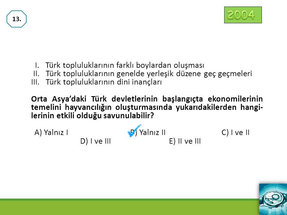 I. Türk topluluklarının farklı boylardan oluşması II. Türk topluluklarının genelde yerleşik düzene geç geçmeleri III. Türk topluluklarının dini inançl