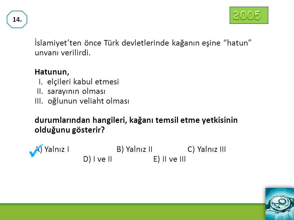 """İslamiyet'ten önce Türk devletlerinde kağanın eşine """"hatun"""" unvanı verilirdi. Hatunun, I. elçileri kabul etmesi II. sarayının olması III. oğlunun veli"""