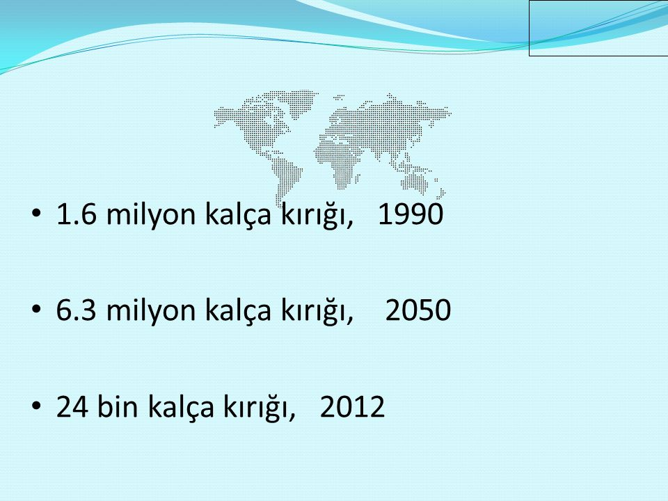 1.6 milyon kalça kırığı, 1990 6.3 milyon kalça kırığı, 2050 24 bin kalça kırığı, 2012 Cooper C, Campion G, Melton LJ. Hip fractures in the elderly:a w