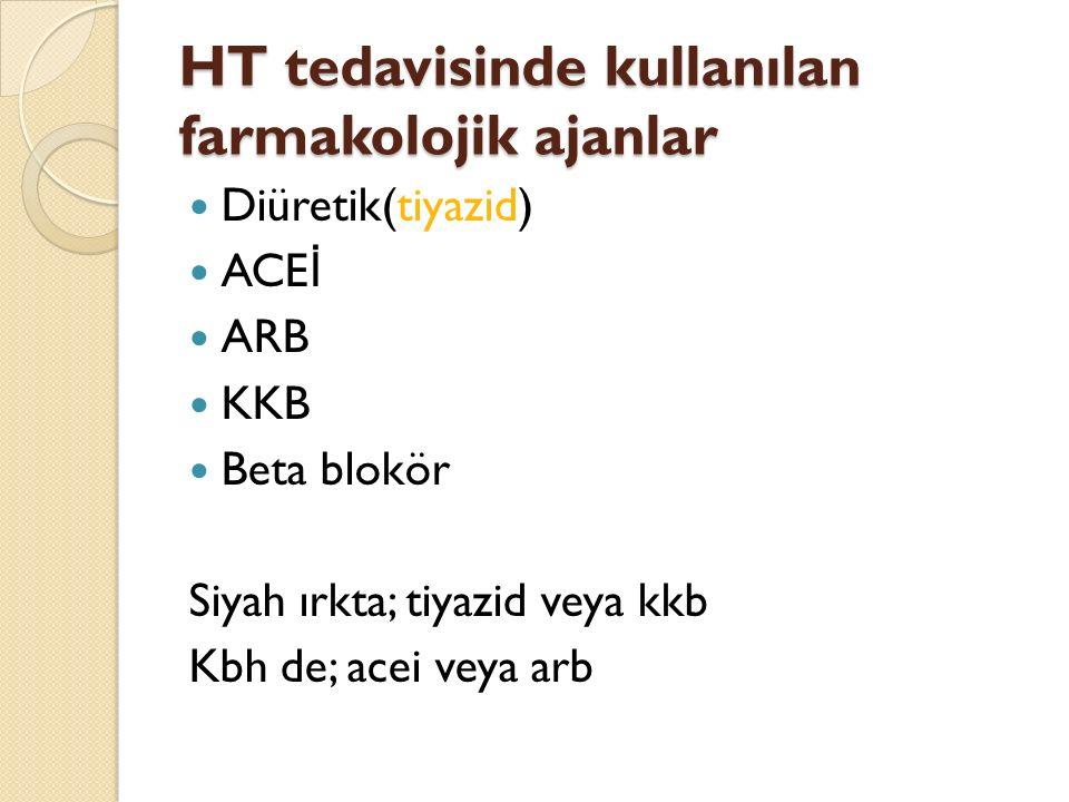HT tedavisinde kullanılan farmakolojik ajanlar Diüretik(tiyazid) ACE İ ARB KKB Beta blokör Siyah ırkta; tiyazid veya kkb Kbh de; acei veya arb