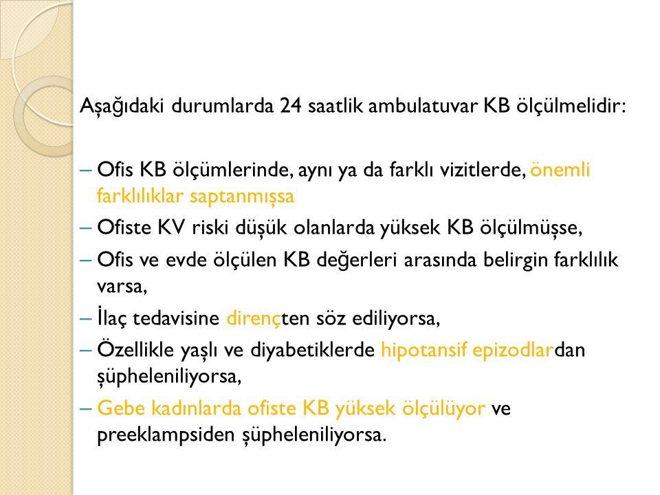 Aşa ğ ıdaki durumlarda 24 saatlik ambulatuvar KB ölçülmelidir: – Ofis KB ölçümlerinde, aynı ya da farklı vizitlerde, önemli farklılıklar saptanmışsa –