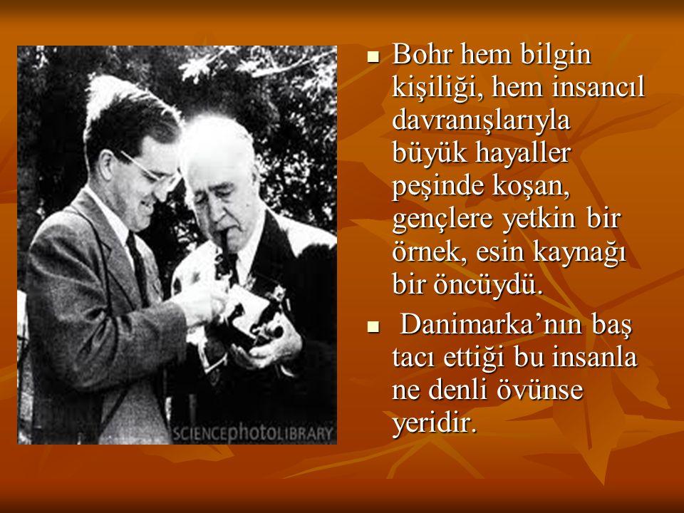 Bohr hem bilgin kişiliği, hem insancıl davranışlarıyla büyük hayaller peşinde koşan, gençlere yetkin bir örnek, esin kaynağı bir öncüydü. Bohr hem bil