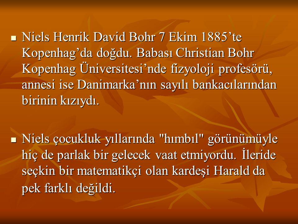 Niels Henrik David Bohr 7 Ekim 1885'te Kopenhag'da doğdu. Babası Christian Bohr Kopenhag Üniversitesi'nde fizyoloji profesörü, annesi ise Danimarka'nı