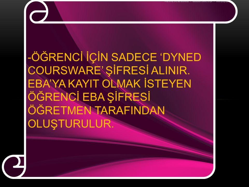 -ÖĞRENCİ İÇİN SADECE 'DYNED COURSWARE' ŞİFRESİ ALINIR.