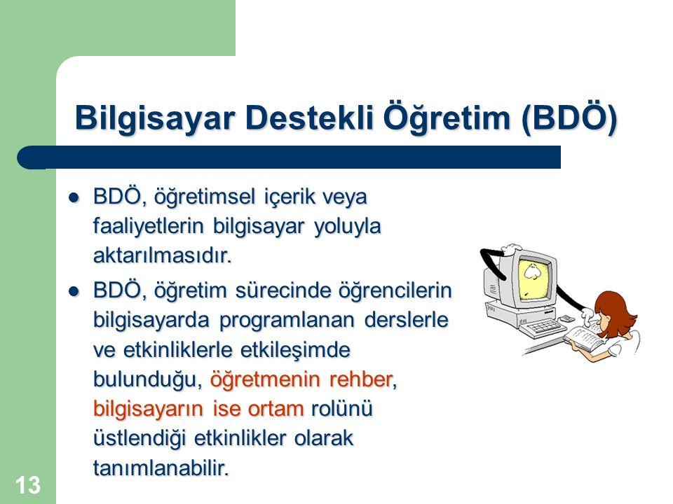 13 Bilgisayar Destekli Öğretim (BDÖ) BDÖ, öğretimsel içerik veya faaliyetlerin bilgisayar yoluyla aktarılmasıdır. BDÖ, öğretimsel içerik veya faaliyet