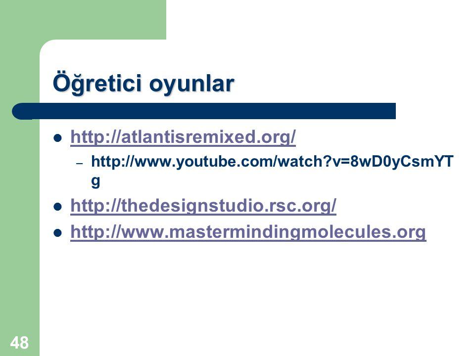 48 Öğretici oyunlar http://atlantisremixed.org/ – – http://www.youtube.com/watch?v=8wD0yCsmYT g http://thedesignstudio.rsc.org/ http://www.mastermindi