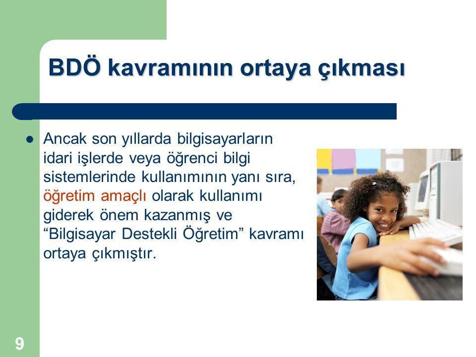 9 BDÖ kavramının ortaya çıkması Ancak son yıllarda bilgisayarların idari işlerde veya öğrenci bilgi sistemlerinde kullanımının yanı sıra, öğretim amaç