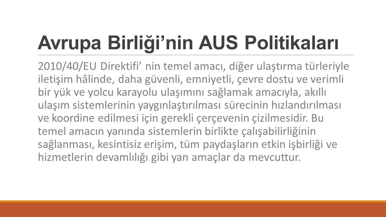 Avrupa Birliği'nin AUS Politikaları 2010/40/EU Direktifi' nin temel amacı, diğer ulaştırma türleriyle iletişim hâlinde, daha güvenli, emniyetli, çevre