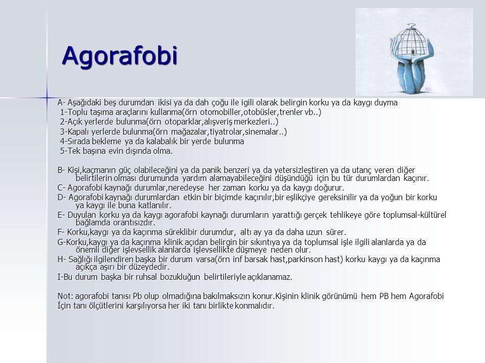 Agorafobi A- Aşağıdaki beş durumdan ikisi ya da dah çoğu ile igili olarak belirgin korku ya da kaygı duyma 1-Toplu taşıma araçlarını kullanma(örn otomobiller,otobüsler,trenler vb..) 1-Toplu taşıma araçlarını kullanma(örn otomobiller,otobüsler,trenler vb..) 2-Açık yerlerde bulunma(örn otoparklar,alışveriş merkezleri..) 2-Açık yerlerde bulunma(örn otoparklar,alışveriş merkezleri..) 3-Kapalı yerlerde bulunma(örn mağazalar,tiyatrolar,sinemalar..) 3-Kapalı yerlerde bulunma(örn mağazalar,tiyatrolar,sinemalar..) 4-Sırada bekleme ya da kalabalık bir yerde bulunma 4-Sırada bekleme ya da kalabalık bir yerde bulunma 5-Tek başına evin dışında olma.
