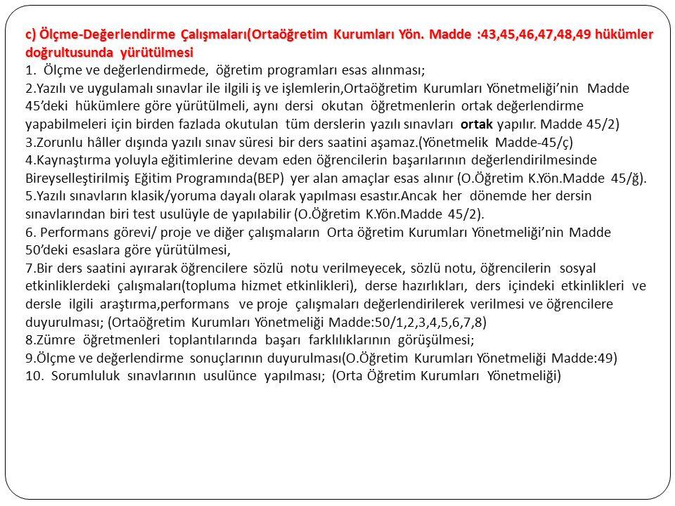 c) Ölçme-Değerlendirme Çalışmaları(Ortaöğretim Kurumları Yön. Madde :43,45,46,47,48,49 hükümler doğrultusunda yürütülmesi 1. Ölçme ve değerlendirmede,