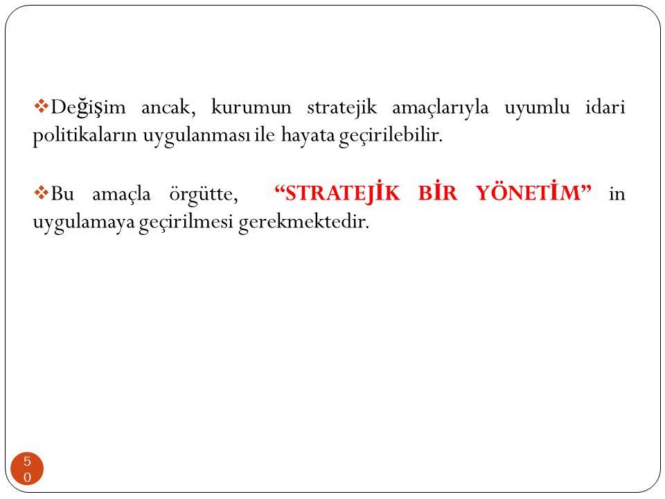 """ De ğ i ş im ancak, kurumun stratejik amaçlarıyla uyumlu idari politikaların uygulanması ile hayata geçirilebilir.  Bu amaçla örgütte, """"STRATEJ İ K"""