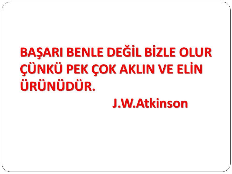 BAŞARI BENLE DEĞİL BİZLE OLUR ÇÜNKÜ PEK ÇOK AKLIN VE ELİN ÜRÜNÜDÜR. J.W.Atkinson