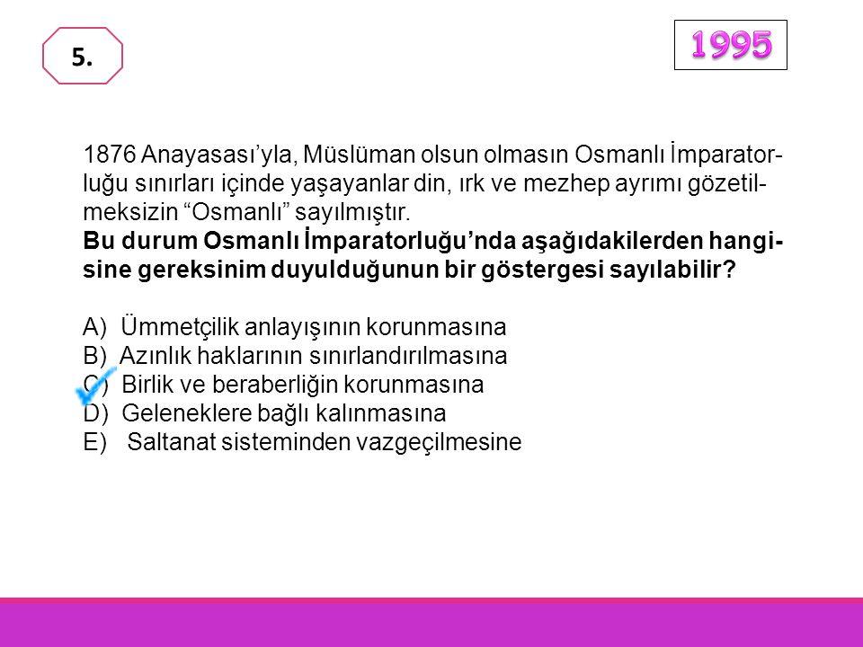 1876 Anayasası'yla, Müslüman olsun olmasın Osmanlı İmparator- luğu sınırları içinde yaşayanlar din, ırk ve mezhep ayrımı gözetil- meksizin Osmanlı sayılmıştır.