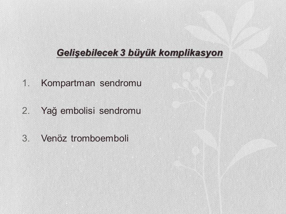 Gelişebilecek 3 büyük komplikasyon 1.Kompartman sendromu 2.Yağ embolisi sendromu 3.Venöz tromboemboli