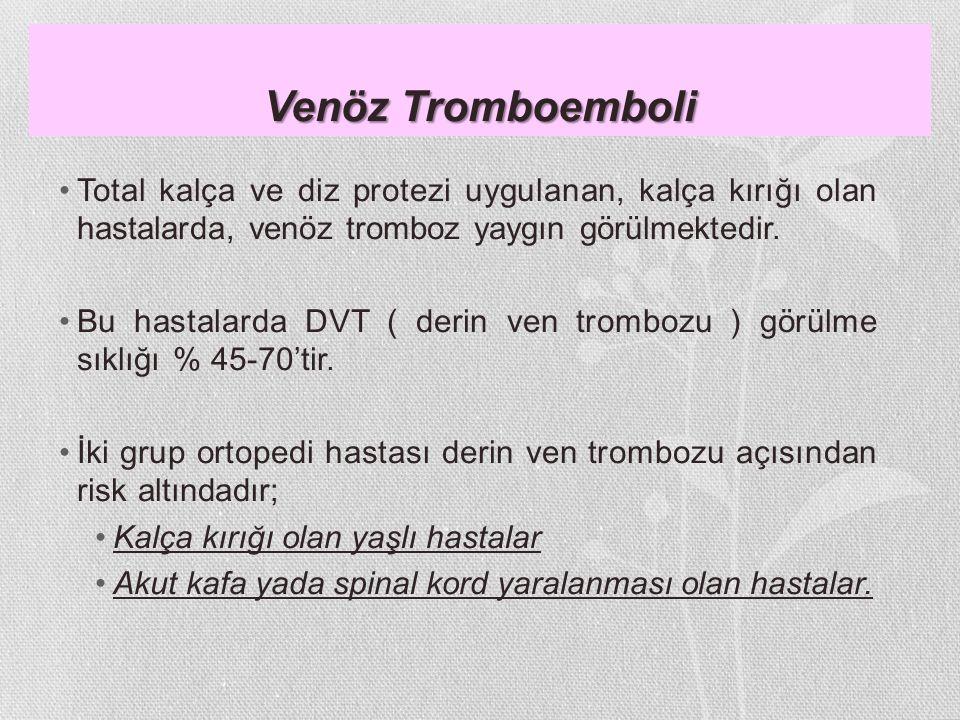 Venöz Tromboemboli Total kalça ve diz protezi uygulanan, kalça kırığı olan hastalarda, venöz tromboz yaygın görülmektedir. Bu hastalarda DVT ( derin v