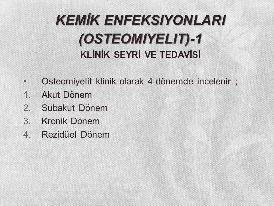 (OSTEOMIYELIT)-1 KLİNİK SEYRİ VE TEDAVİSİ Osteomiyelit klinik olarak 4 dönemde incelenir ; 1.Akut Dönem 2.Subakut Dönem 3.Kronik Dönem 4.Rezidüel Döne