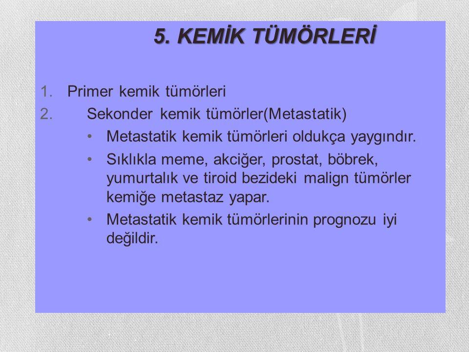 5. KEMİK TÜMÖRLERİ 1.Primer kemik tümörleri 2.Sekonder kemik tümörler(Metastatik) Metastatik kemik tümörleri oldukça yaygındır. Sıklıkla meme, akciğer