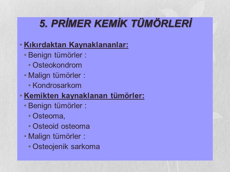 5. PRİMER KEMİK TÜMÖRLERİ Kıkırdaktan Kaynaklananlar: Benign tümörler : Osteokondrom Malign tümörler : Kondrosarkom Kemikten kaynaklanan tümörler: Ben