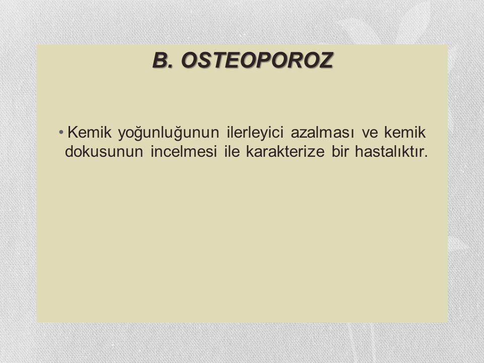 B. OSTEOPOROZ Kemik yoğunluğunun ilerleyici azalması ve kemik dokusunun incelmesi ile karakterize bir hastalıktır.