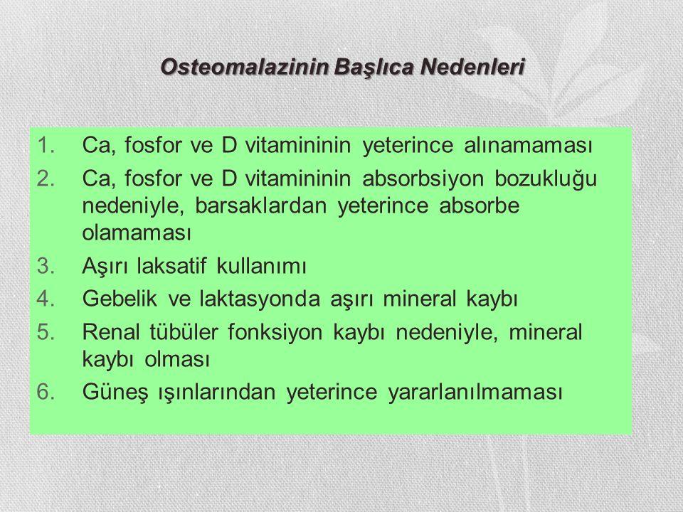 Osteomalazinin Başlıca Nedenleri 1.Ca, fosfor ve D vitamininin yeterince alınamaması 2.Ca, fosfor ve D vitamininin absorbsiyon bozukluğu nedeniyle, ba