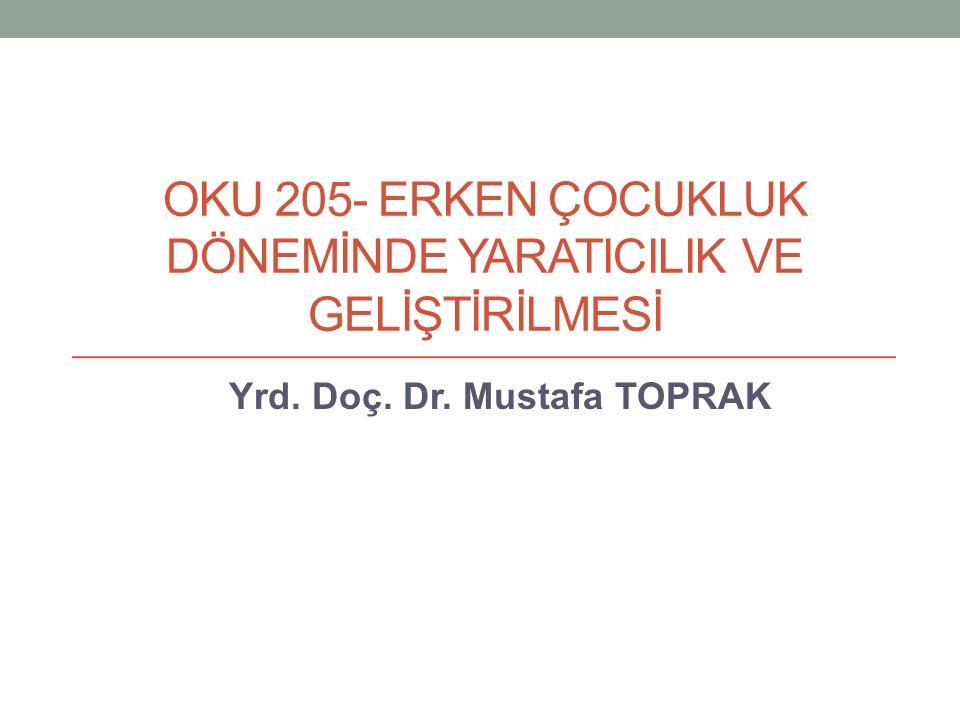 OKU 205- ERKEN ÇOCUKLUK DÖNEMİNDE YARATICILIK VE GELİŞTİRİLMESİ Yrd. Doç. Dr. Mustafa TOPRAK